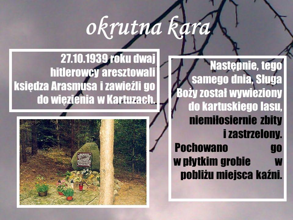 okrutna kara 27.10.1939 roku dwaj hitlerowcy aresztowali księdza Arasmusa i zawieźli go do więzienia w Kartuzach. Następnie, tego samego dnia, Sługa B