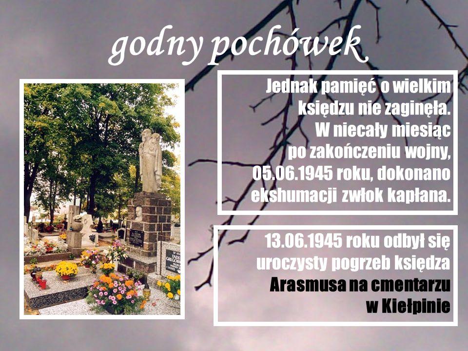 godny pochówek Jednak pamięć o wielkim księdzu nie zaginęła. W niecały miesiąc po zakończeniu wojny, 05.06.1945 roku, dokonano ekshumacji zwłok kapłan
