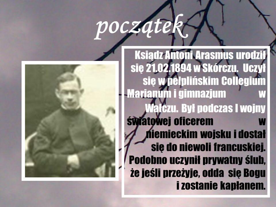 początek Ksiądz Antoni Arasmus urodził się 21.02.1894 w Skórczu. Uczył się w pelplińskim Collegium Marianum i gimnazjum w Wałczu. Był podczas I wojny