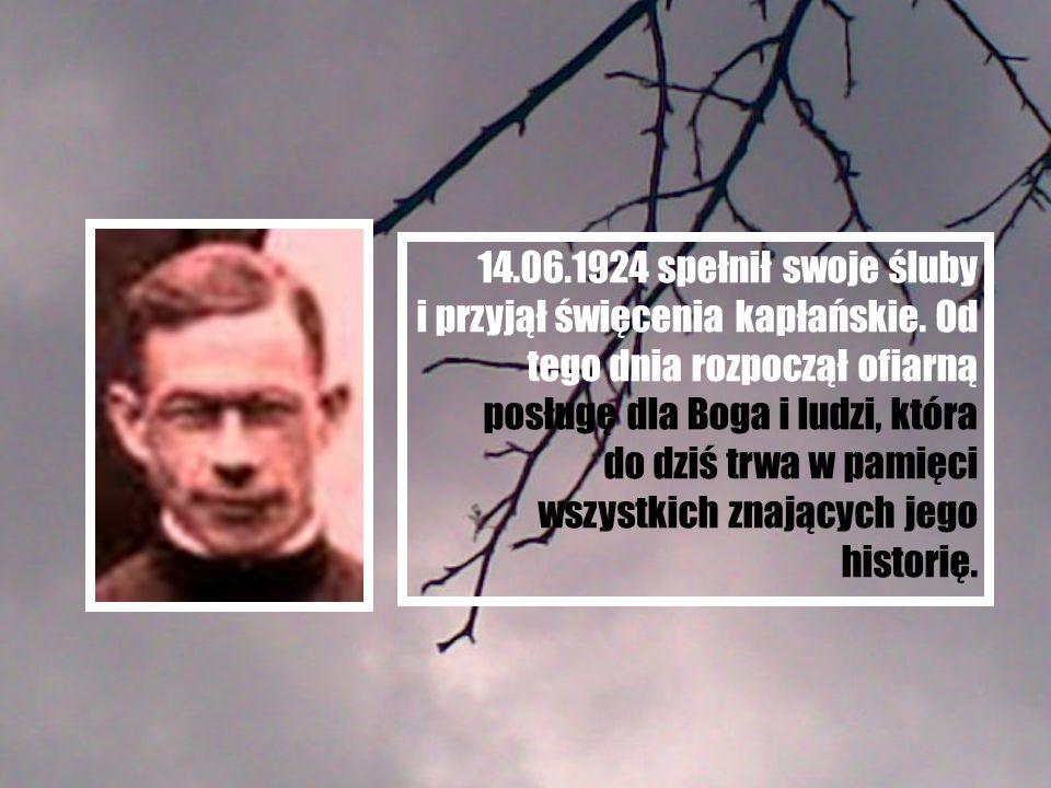 14.06.1924 spełnił swoje śluby i przyjął święcenia kapłańskie. Od tego dnia rozpoczął ofiarną posługę dla Boga i ludzi, która do dziś trwa w pamięci w