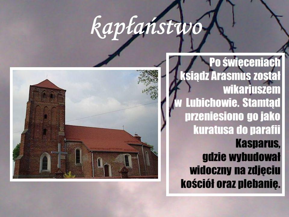 kapłaństwo Po święceniach ksiądz Arasmus został wikariuszem w Lubichowie. Stamtąd przeniesiono go jako kuratusa do parafii Kasparus, gdzie wybudował w