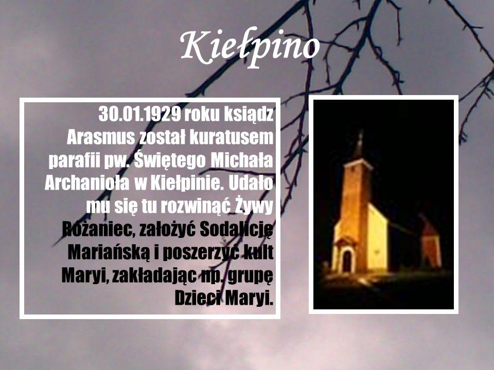 Kiełpino 30.01.1929 roku ksiądz Arasmus został kuratusem parafii pw. Świętego Michała Archanioła w Kiełpinie. Udało mu się tu rozwinąć Żywy Różaniec,