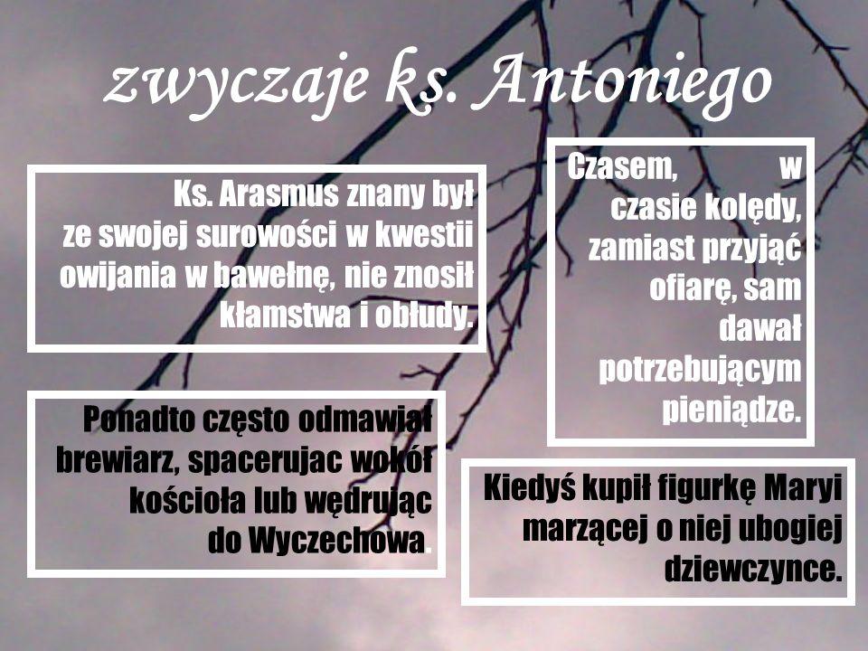 zwyczaje ks. Antoniego Ks. Arasmus znany był ze swojej surowości w kwestii owijania w bawełnę, nie znosił kłamstwa i obłudy. Ponadto często odmawiał b