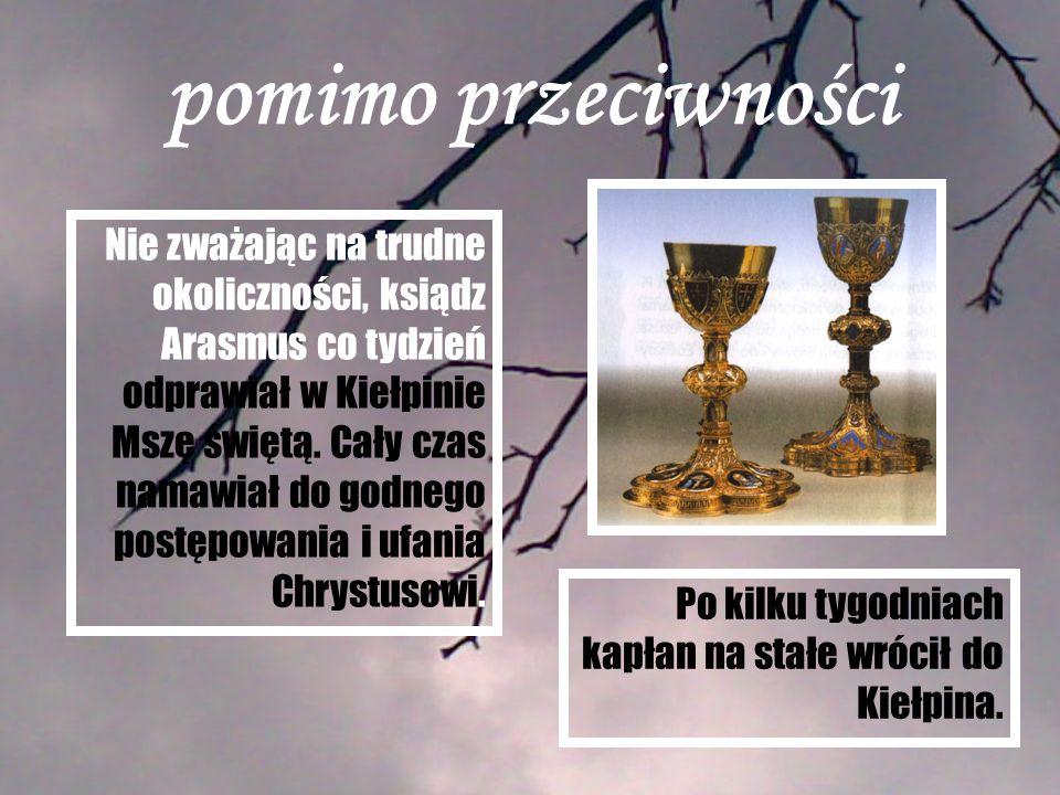 pomimo przeciwności Nie zważając na trudne okoliczności, ksiądz Arasmus co tydzień odprawiał w Kiełpinie Mszę świętą. Cały czas namawiał do godnego po