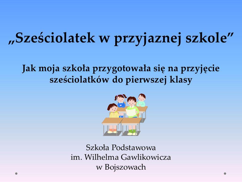 Szkoła Podstawowa im. Wilhelma Gawlikowicza w Bojszowach Sześciolatek w przyjaznej szkole Jak moja szkoła przygotowała się na przyjęcie sześciolatków