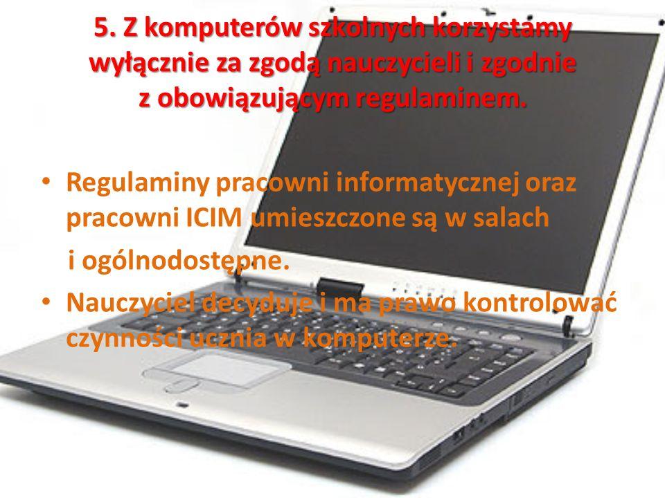 5. Z komputerów szkolnych korzystamy wyłącznie za zgodą nauczycieli i zgodnie z obowiązującym regulaminem. Regulaminy pracowni informatycznej oraz pra