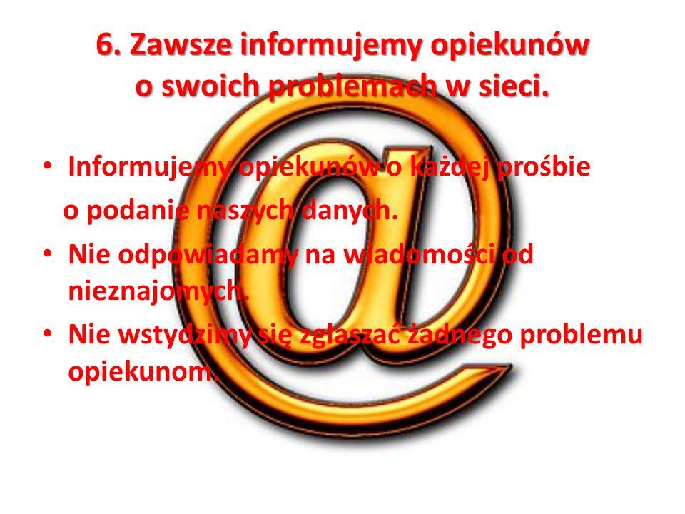 6. Zawsze informujemy opiekunów o swoich problemach w sieci. Informujemy opiekunów o każdej prośbie o podanie naszych danych. Nie odpowiadamy na wiado