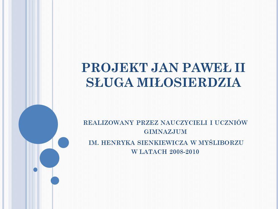 PROJEKT JAN PAWEŁ II SŁUGA MIŁOSIERDZIA REALIZOWANY PRZEZ NAUCZYCIELI I UCZNIÓW GIMNAZJUM IM. HENRYKA SIENKIEWICZA W MYŚLIBORZU W LATACH 2008-2010