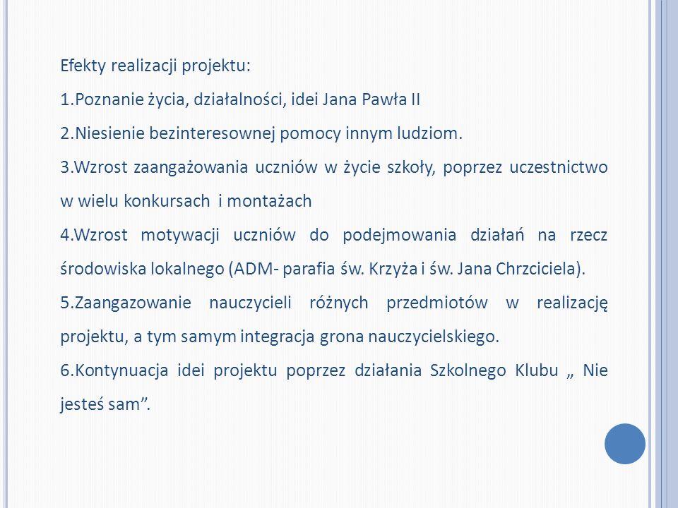 Efekty realizacji projektu: 1.Poznanie życia, działalności, idei Jana Pawła II 2.Niesienie bezinteresownej pomocy innym ludziom. 3.Wzrost zaangażowani