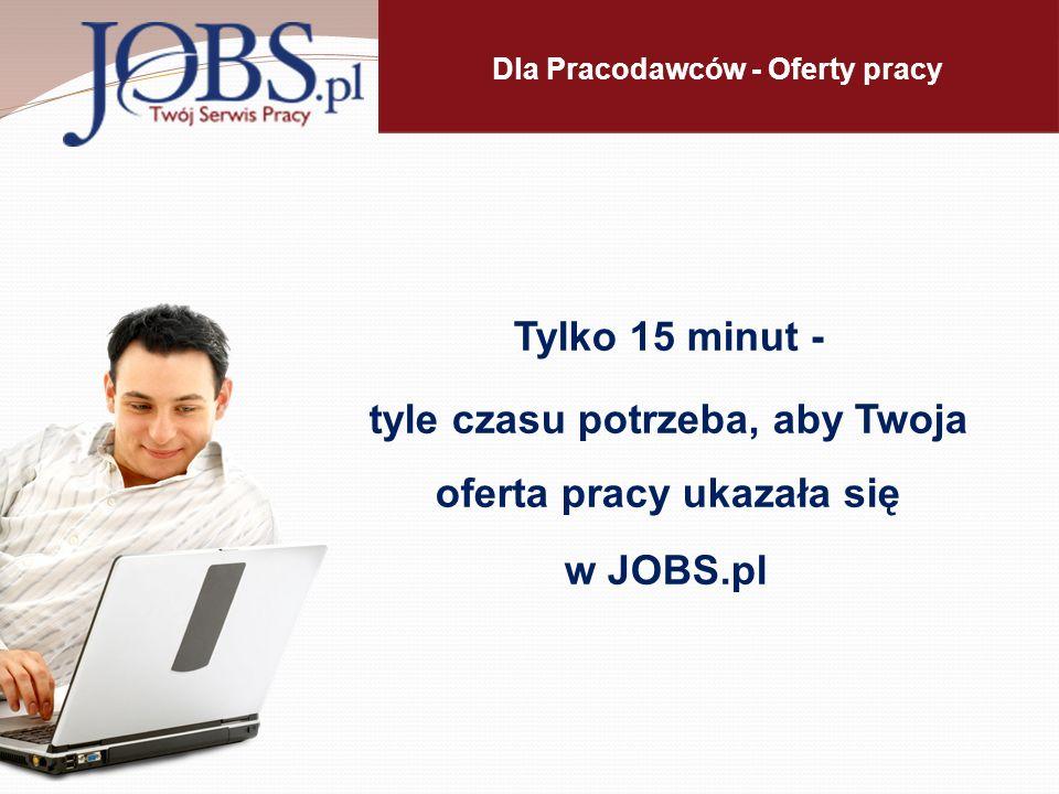Dla Pracodawców - Oferty pracy Tylko 15 minut - tyle czasu potrzeba, aby Twoja oferta pracy ukazała się w JOBS.pl.