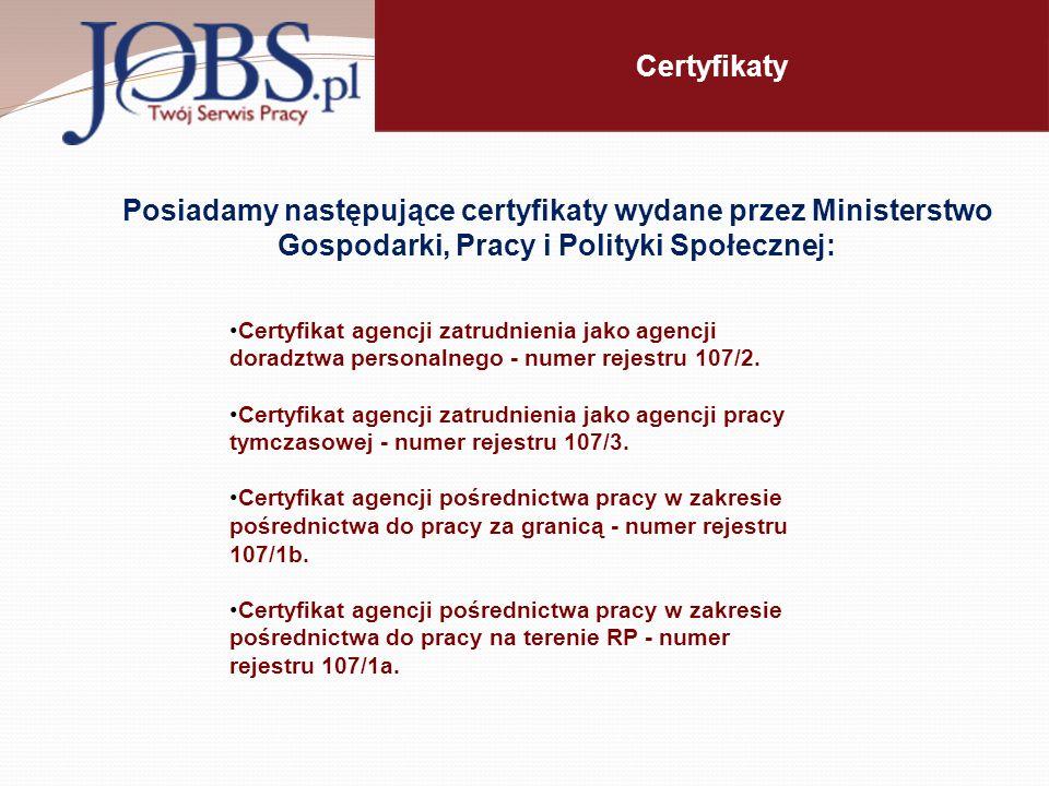 Certyfikaty Posiadamy następujące certyfikaty wydane przez Ministerstwo Gospodarki, Pracy i Polityki Społecznej: Certyfikat agencji zatrudnienia jako agencji doradztwa personalnego - numer rejestru 107/2.