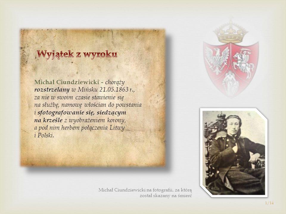 Michał Ciundziewicki - chorąży rozstrzelany w Mińsku 21.05.1863 r., za nie w swoim czasie stawienie się na służbę, namowę włościan do powstania i sfot