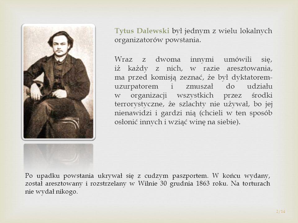 Tytus Dalewski był jednym z wielu lokalnych organizatorów powstania. Wraz z dwoma innymi umówili się, iż każdy z nich, w razie aresztowania, ma przed