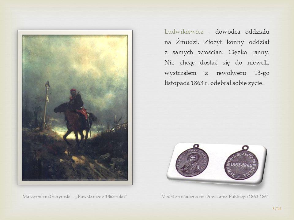 Ludwikiewicz - dowódca oddziału na Żmudzi. Złożył konny oddział z samych włościan. Ciężko ranny. Nie chcąc dostać się do niewoli, wystrzałem z rewolwe