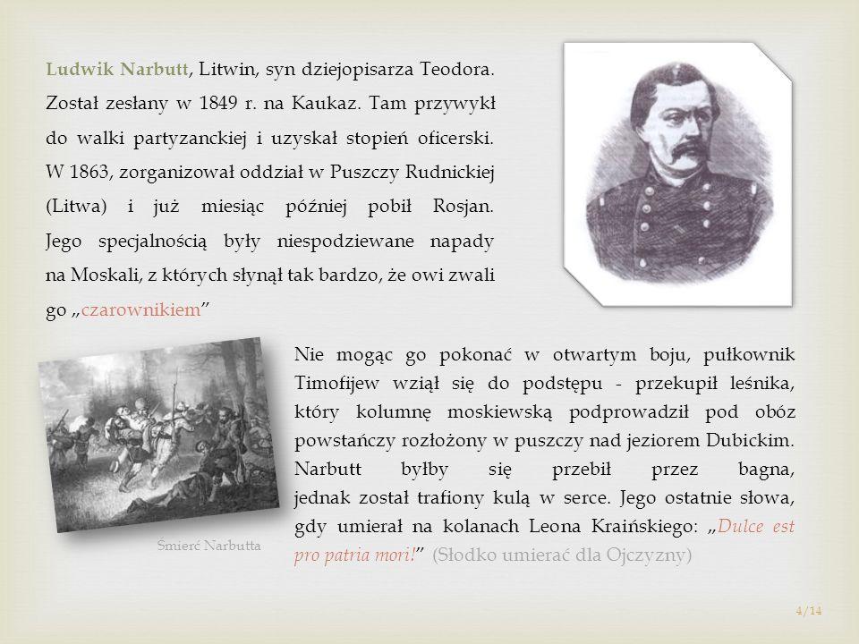 Ludwik Narbutt, Litwin, syn dziejopisarza Teodora. Został zesłany w 1849 r. na Kaukaz. Tam przywykł do walki partyzanckiej i uzyskał stopień oficerski