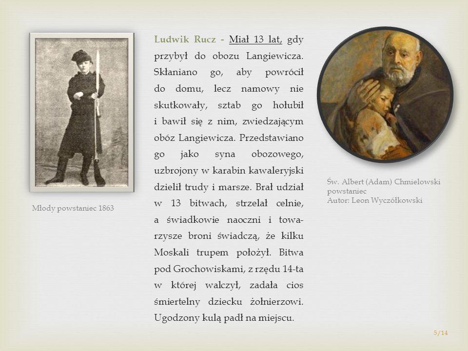 5/14 Ludwik Rucz - Miał 13 lat, gdy przybył do obozu Langiewicza. Skłaniano go, aby powrócił do domu, lecz namowy nie skutkowały, sztab go hołubił i b