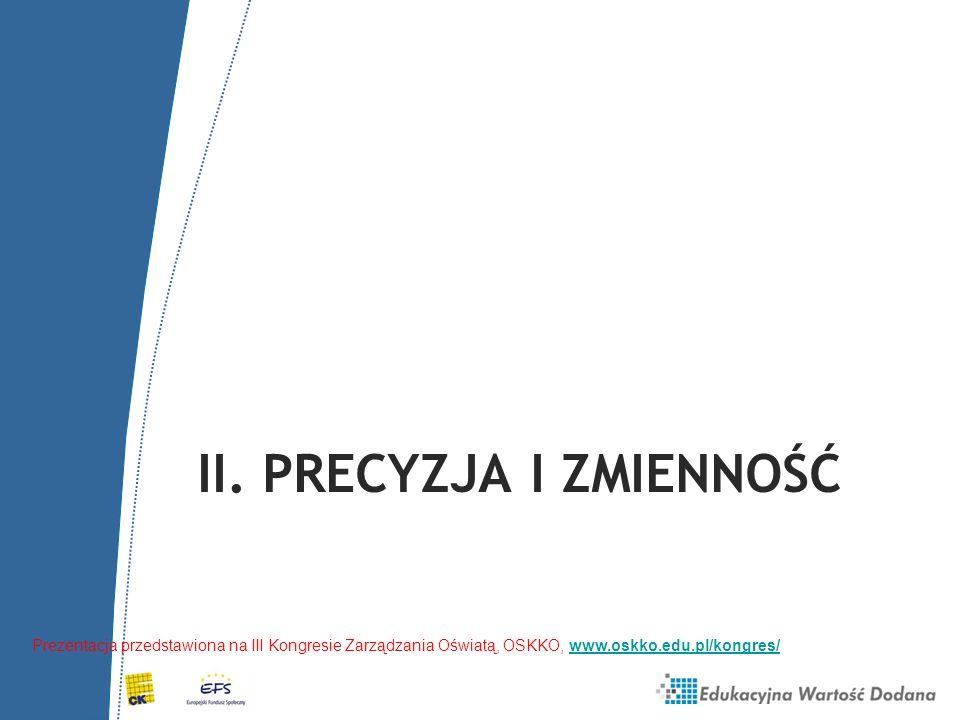 II. PRECYZJA I ZMIENNOŚĆ Prezentacja przedstawiona na III Kongresie Zarządzania Oświatą, OSKKO, www.oskko.edu.pl/kongres/www.oskko.edu.pl/kongres/