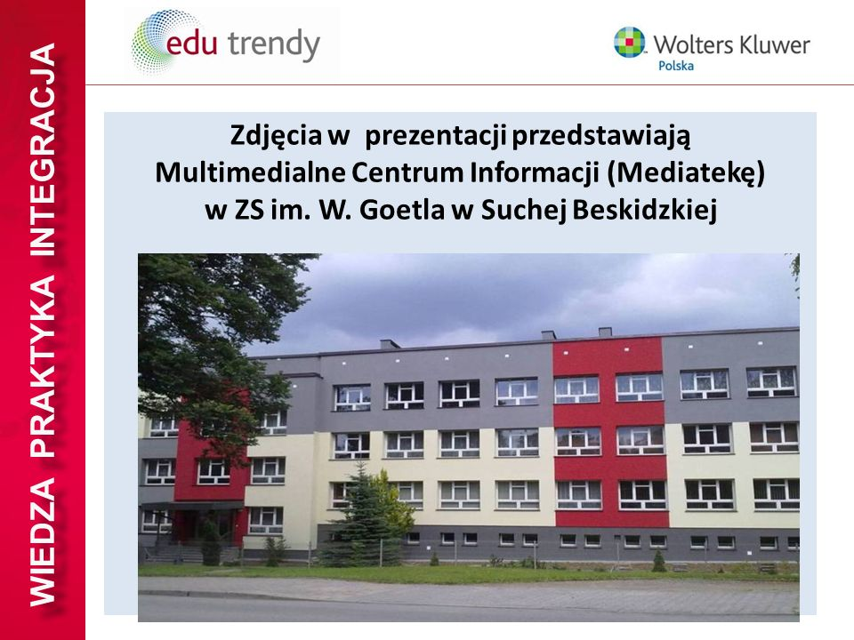 WIEDZA PRAKTYKA INTEGRACJA Zdjęcia w prezentacji przedstawiają Multimedialne Centrum Informacji (Mediatekę) w ZS im. W. Goetla w Suchej Beskidzkiej