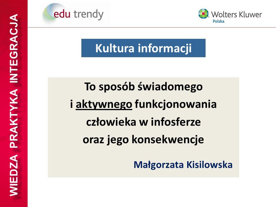 WIEDZA PRAKTYKA INTEGRACJA To sposób świadomego i aktywnego funkcjonowania człowieka w infosferze oraz jego konsekwencje Małgorzata Kisilowska Kultura