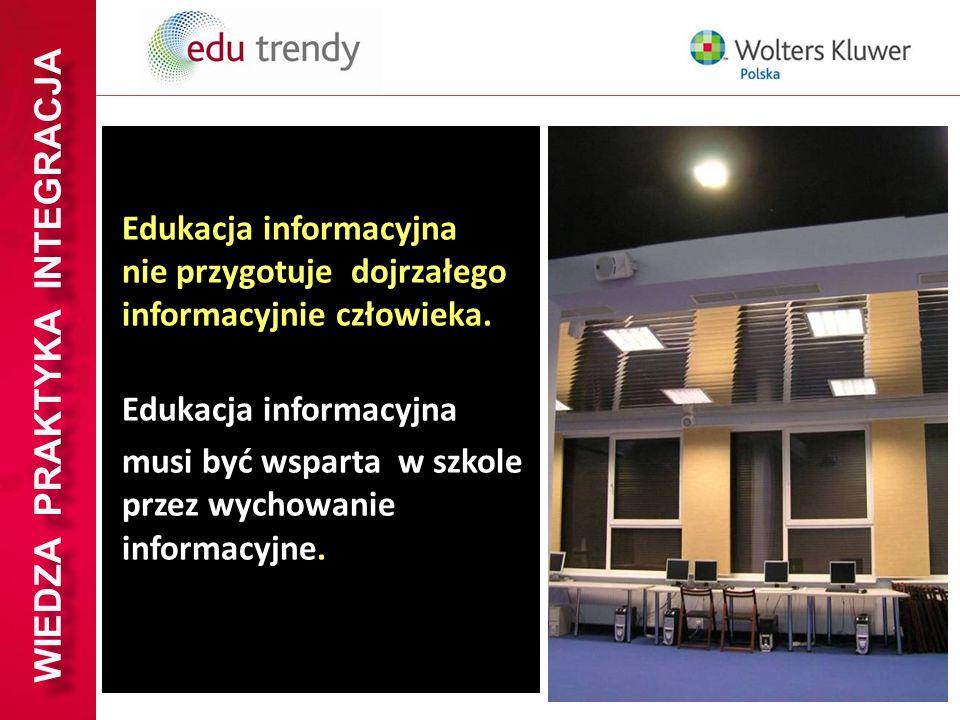 WIEDZA PRAKTYKA INTEGRACJA Edukacja informacyjna nie przygotuje dojrzałego informacyjnie człowieka. Edukacja informacyjna musi być wsparta w szkole pr