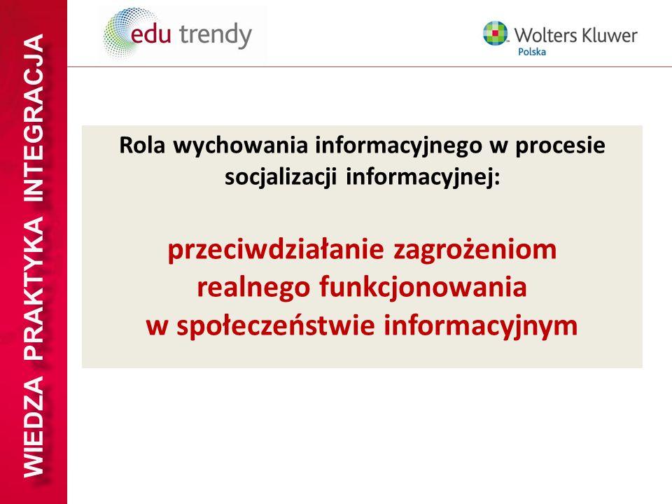 WIEDZA PRAKTYKA INTEGRACJA Rola wychowania informacyjnego w procesie socjalizacji informacyjnej: przeciwdziałanie zagrożeniom realnego funkcjonowania