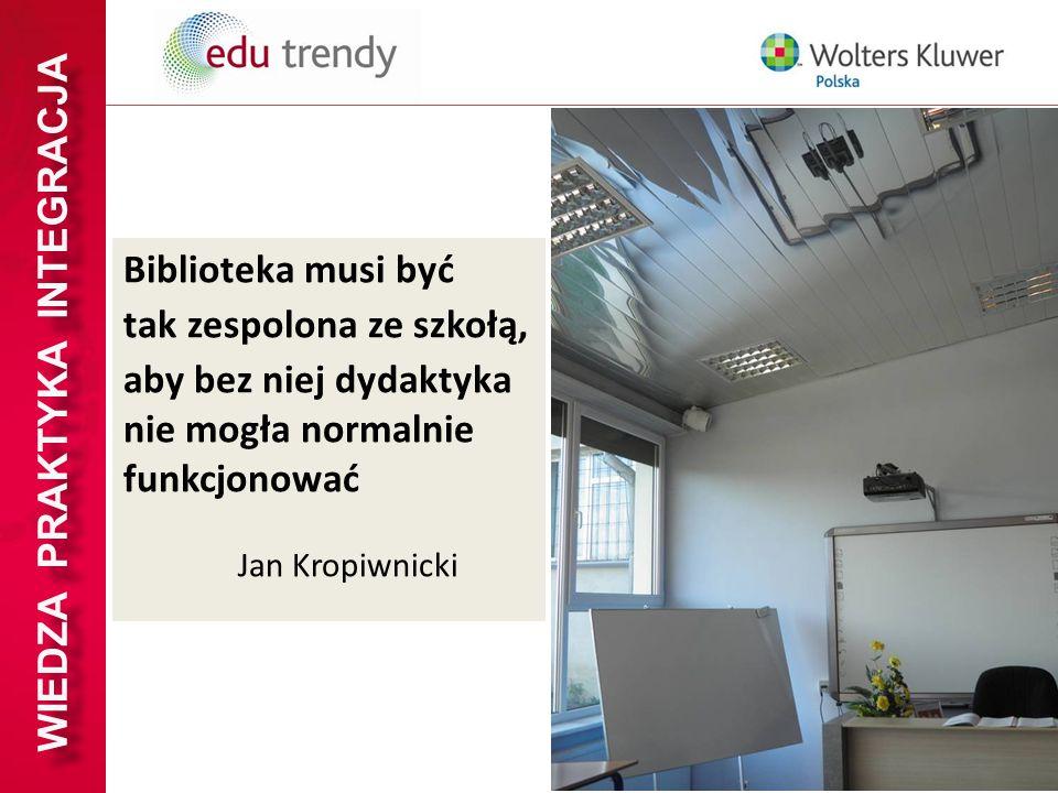 WIEDZA PRAKTYKA INTEGRACJA Biblioteka musi być tak zespolona ze szkołą, aby bez niej dydaktyka nie mogła normalnie funkcjonować Jan Kropiwnicki