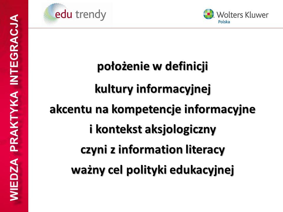 WIEDZA PRAKTYKA INTEGRACJA położenie w definicji kultury informacyjnej akcentu na kompetencje informacyjne i kontekst aksjologiczny czyni z informatio