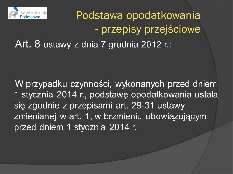 Podstawa opodatkowania - przepisy przejściowe Art. 8 ustawy z dnia 7 grudnia 2012 r.: W przypadku czynności, wykonanych przed dniem 1 stycznia 2014 r.