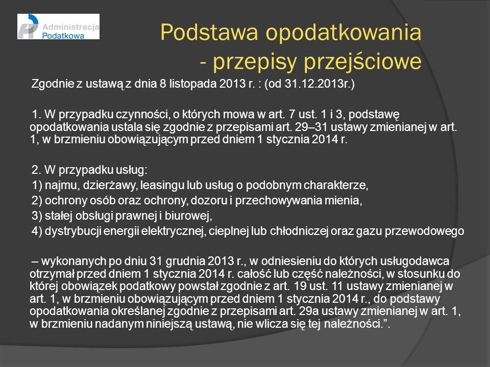 Podstawa opodatkowania - przepisy przejściowe Zgodnie z ustawą z dnia 8 listopada 2013 r. : (od 31.12.2013r.) 1. W przypadku czynności, o których mowa