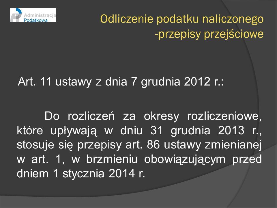 Odliczenie podatku naliczonego -przepisy przejściowe Art. 11 ustawy z dnia 7 grudnia 2012 r.: Do rozliczeń za okresy rozliczeniowe, które upływają w d