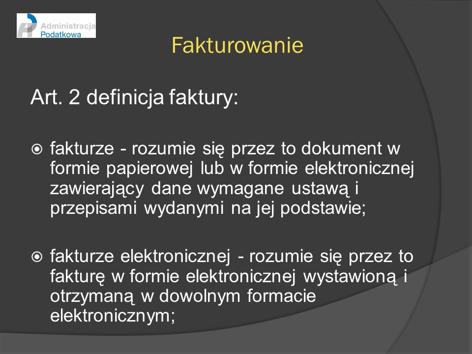 Fakturowanie Art. 2 definicja faktury: fakturze - rozumie się przez to dokument w formie papierowej lub w formie elektronicznej zawierający dane wymag