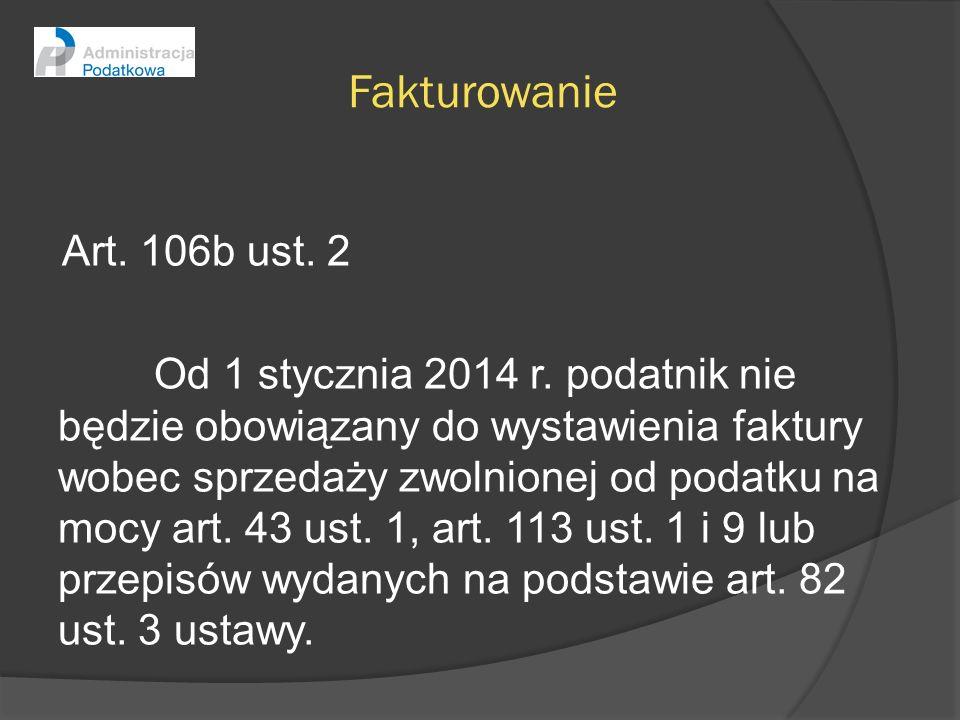 Fakturowanie Art. 106b ust. 2 Od 1 stycznia 2014 r. podatnik nie będzie obowiązany do wystawienia faktury wobec sprzedaży zwolnionej od podatku na moc