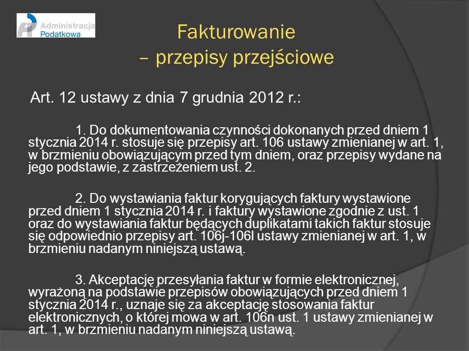 Fakturowanie – przepisy przejściowe Art. 12 ustawy z dnia 7 grudnia 2012 r.: 1. Do dokumentowania czynności dokonanych przed dniem 1 stycznia 2014 r.