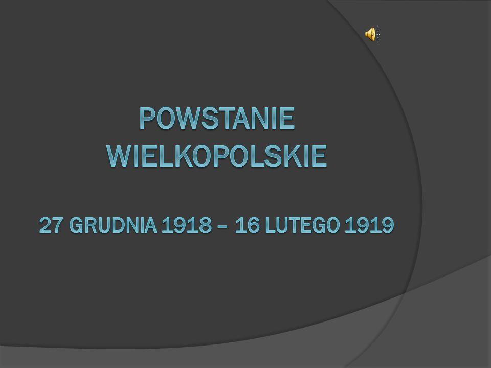 Powstanie wielkopolskie Było to zbrojne wystąpienie polskich mieszkańców Wielkopolski przeciw państwu niemieckiemu po zakończeniu I wojny światowej.