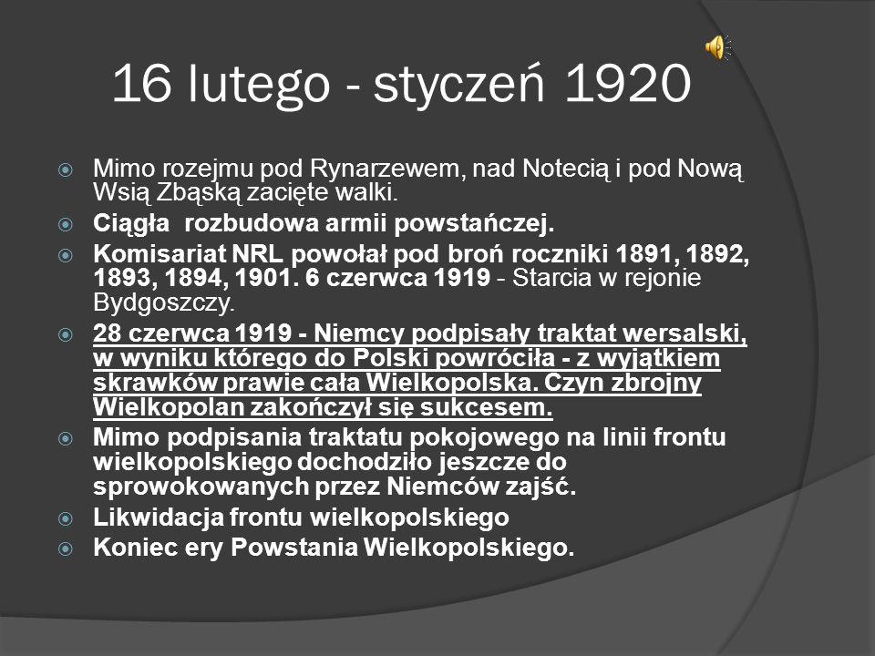 16 lutego - styczeń 1920 Mimo rozejmu pod Rynarzewem, nad Notecią i pod Nową Wsią Zbąską zacięte walki. Ciągła rozbudowa armii powstańczej. Komisariat