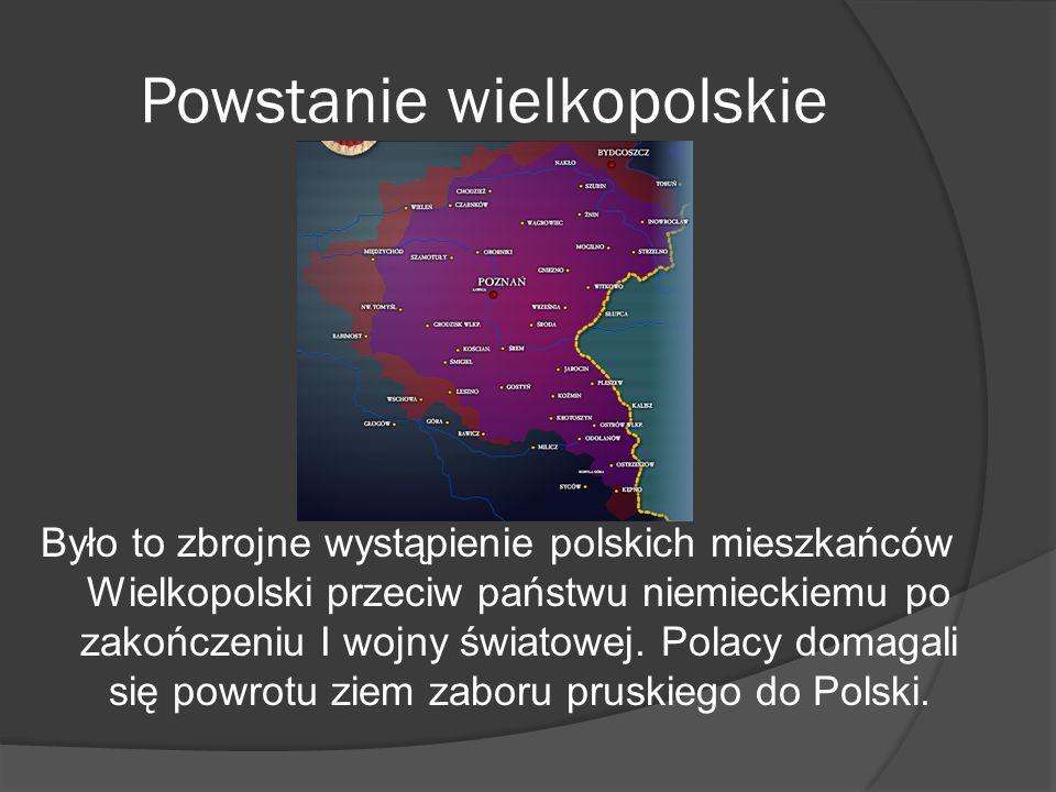 Powstanie wielkopolskie Było to zbrojne wystąpienie polskich mieszkańców Wielkopolski przeciw państwu niemieckiemu po zakończeniu I wojny światowej. P