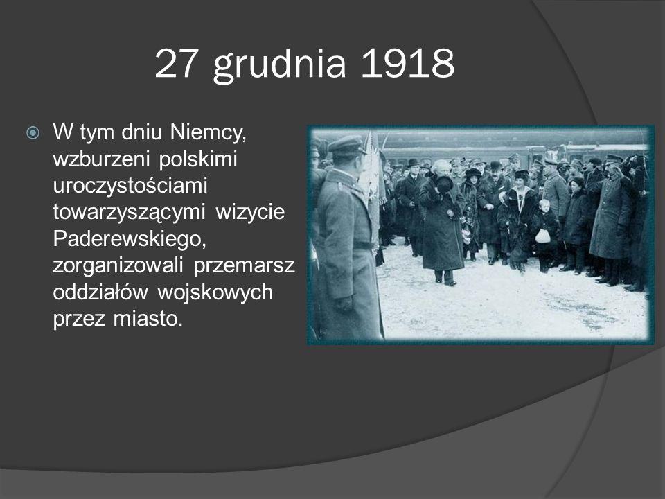 27 grudnia 1918 W tym dniu Niemcy, wzburzeni polskimi uroczystościami towarzyszącymi wizycie Paderewskiego, zorganizowali przemarsz oddziałów wojskowy