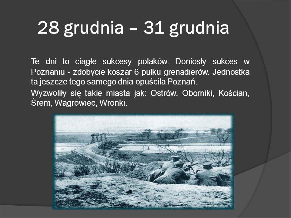 28 grudnia – 31 grudnia Te dni to ciągłe sukcesy polaków. Doniosły sukces w Poznaniu - zdobycie koszar 6 pułku grenadierów. Jednostka ta jeszcze tego