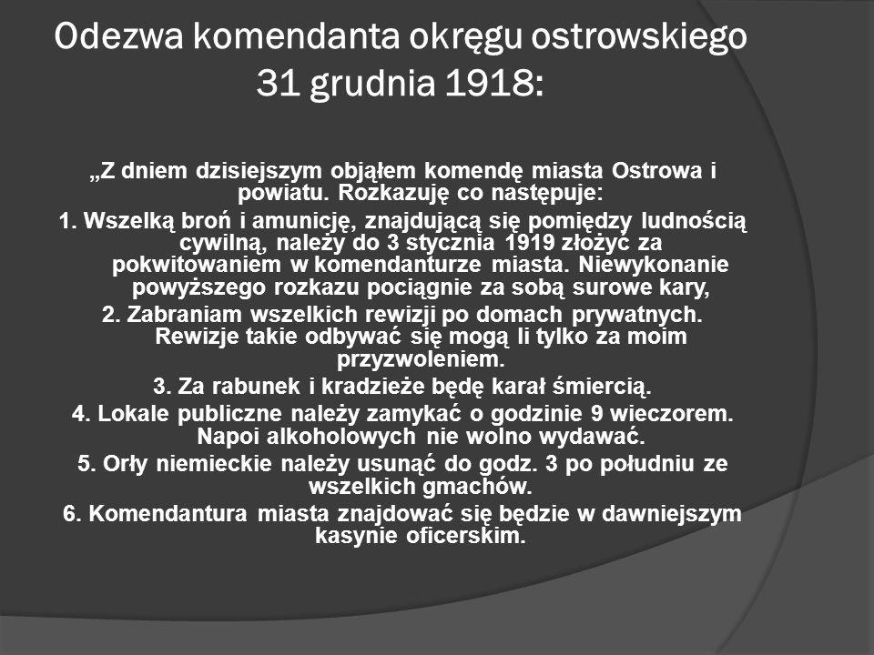 Odezwa komendanta okręgu ostrowskiego 31 grudnia 1918: Z dniem dzisiejszym objąłem komendę miasta Ostrowa i powiatu. Rozkazuję co następuje: 1. Wszelk