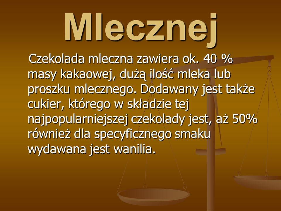 Mlecznej Czekolada mleczna zawiera ok.40 % masy kakaowej, dużą ilość mleka lub proszku mlecznego.