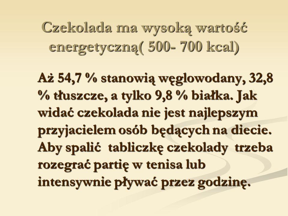 Czekolada ma wysoką wartość energetyczną( 500- 700 kcal) Aż 54,7 % stanowią węglowodany, 32,8 % tłuszcze, a tylko 9,8 % białka.