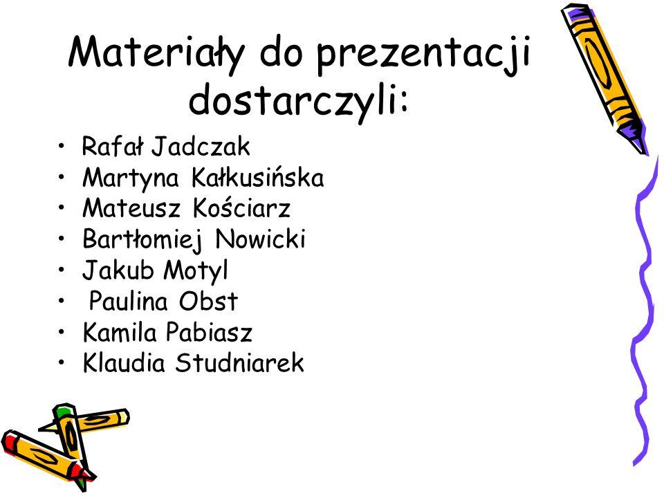 Materiały do prezentacji dostarczyli: Rafał Jadczak Martyna Kałkusińska Mateusz Kościarz Bartłomiej Nowicki Jakub Motyl Paulina Obst Kamila Pabiasz Klaudia Studniarek