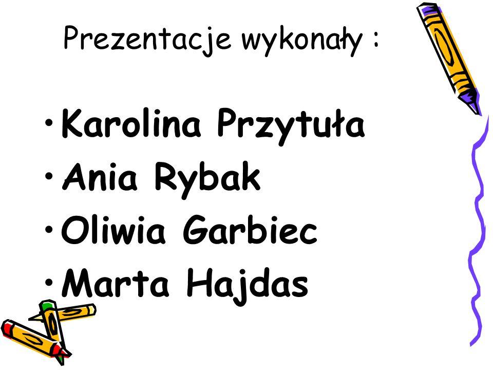 Prezentacje wykonały : Karolina Przytuła Ania Rybak Oliwia Garbiec Marta Hajdas