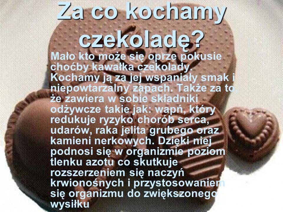 m Za co kochamy czekoladę.Mało kto może się oprze pokusie choćby kawałka czekolady.