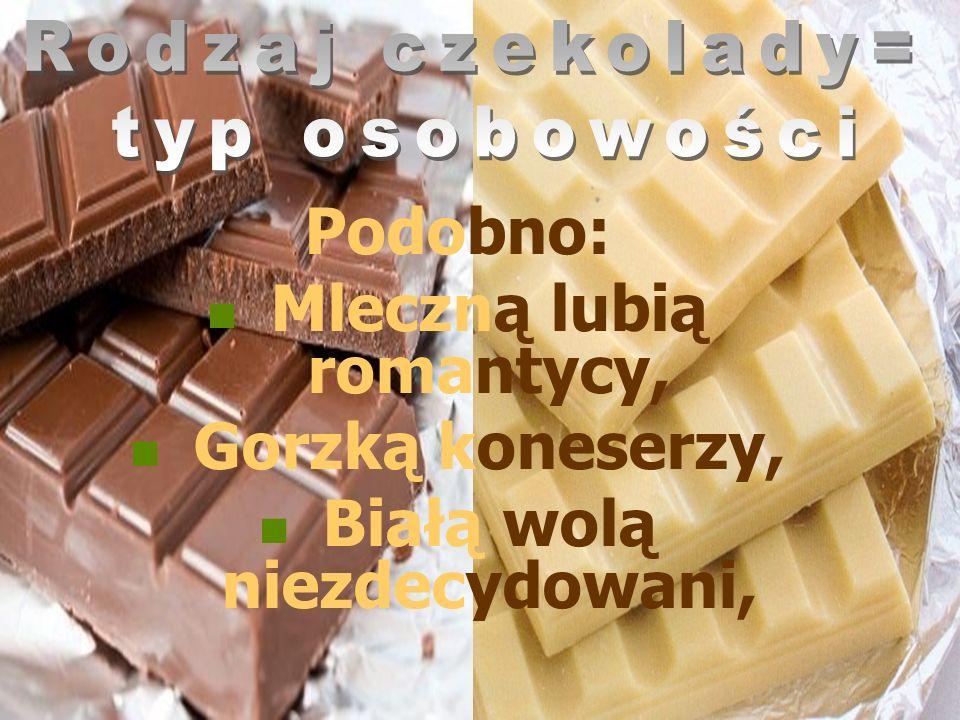Rodzaj czekolady= typ osobowości Podobno: Mleczną lubią romantycy, Gorzką koneserzy, Białą wolą niezdecydowani,