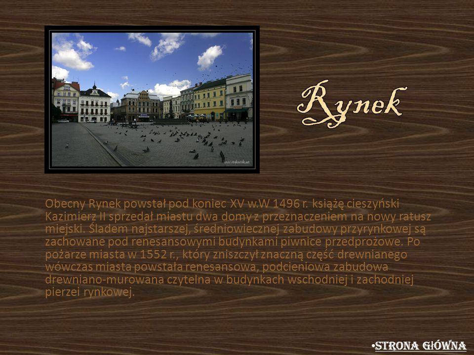 Obecny Rynek powstał pod koniec XV w.W 1496 r. książę cieszyński Kazimierz II sprzedał miastu dwa domy z przeznaczeniem na nowy ratusz miejski. Śladem