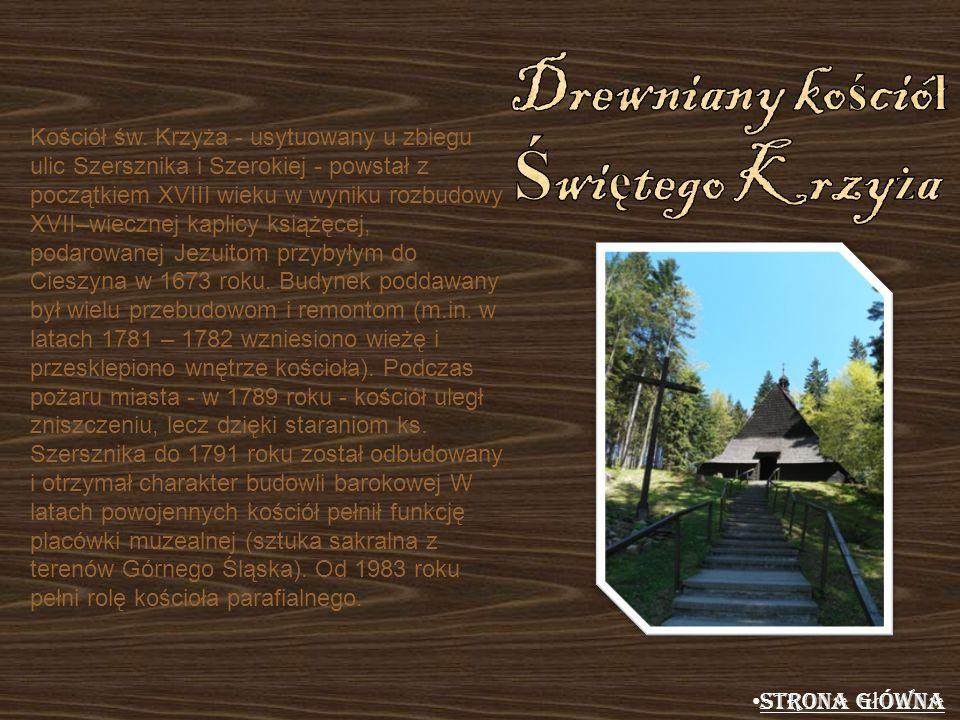 Kościół św. Krzyża - usytuowany u zbiegu ulic Szersznika i Szerokiej - powstał z początkiem XVIII wieku w wyniku rozbudowy XVII–wiecznej kaplicy książ