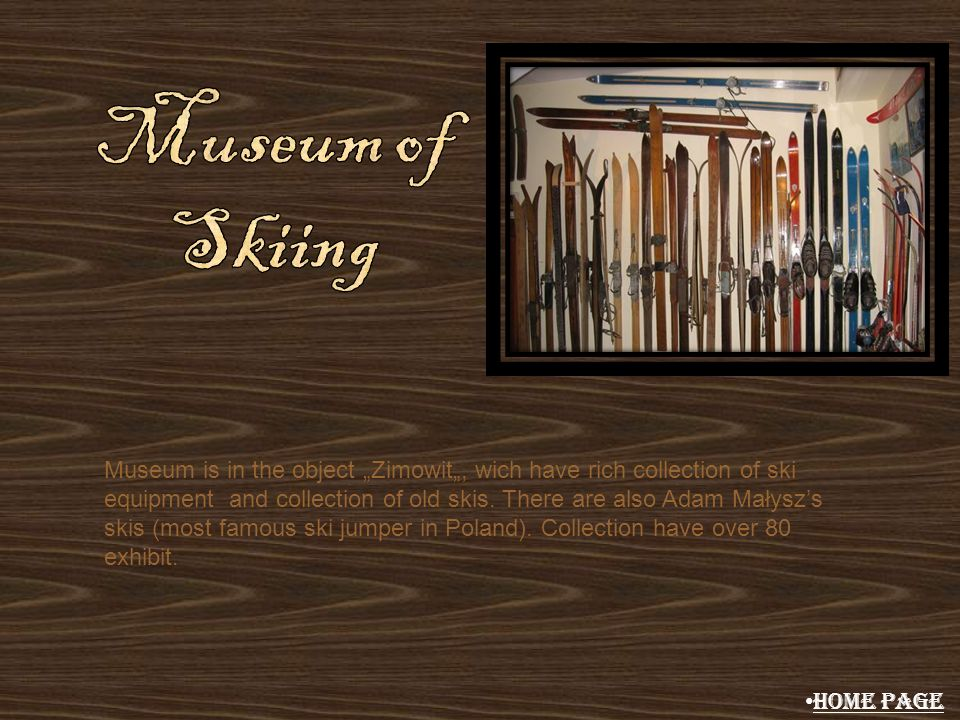 Museum is in the object Zimowit, wich have rich collection of ski equipment and collection of old skis. There are also Adam Małyszs skis (most famous