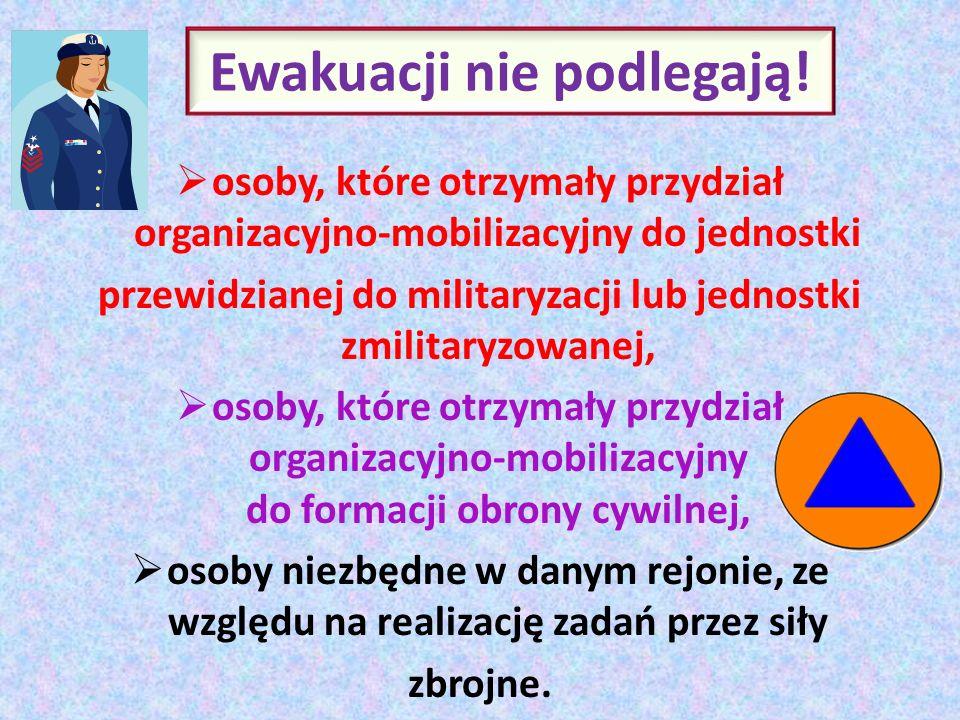 Ewakuacji nie podlegają! osoby, które otrzymały przydział organizacyjno-mobilizacyjny do jednostki przewidzianej do militaryzacji lub jednostki zmilit