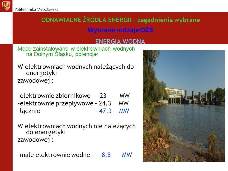 ODNAWIALNE ŹRÓDŁA ENERGII – zagadnienia wybrane Wybrane rodzaje OZE ENERGIA WODNA Moce zainstalowane w elektrowniach wodnych na Dolnym Śląsku, potencjał W elektrowniach wodnych należących do energetyki zawodowej : -elektrownie zbiornikowe – 23 MW -elektrownie przepływowe – 24,3 MW -łącznie - 47,3 MW W elektrowniach wodnych nie należących do energetyki zawodowej : -małe elektrownie wodne - 8,8 MW